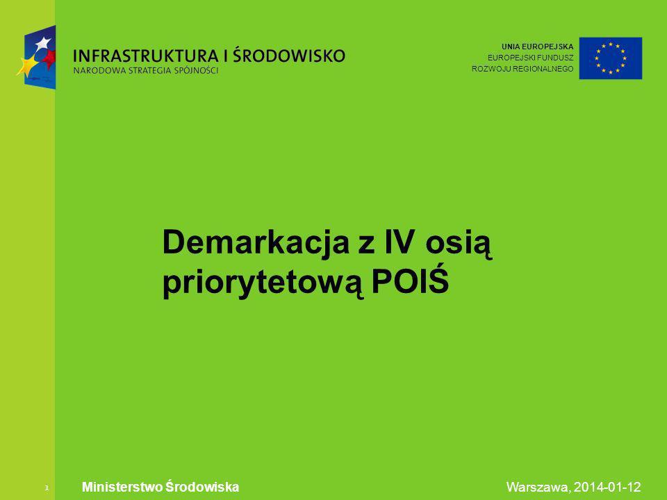UNIA EUROPEJSKA EUROPEJSKI FUNDUSZ ROZWOJU REGIONALNEGO Warszawa, 2014-01-12 Ministerstwo Środowiska 1 Demarkacja z IV osią priorytetową POIŚ
