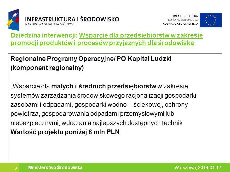 UNIA EUROPEJSKA EUROPEJSKI FUNDUSZ ROZWOJU REGIONALNEGO 3 Warszawa, 2014-01-12 Ministerstwo Środowiska Dziedzina interwencji: Wsparcie dla przedsiębiorstw w zakresie promocji produktów i procesów przyjaznych dla środowiska Regionalne Programy Operacyjne/ PO Kapitał Ludzki (komponent regionalny) Wsparcie dla małych i średnich przedsiębiorstw w zakresie: systemów zarządzania środowiskowego racjonalizacji gospodarki zasobami i odpadami, gospodarki wodno – ściekowej, ochrony powietrza, gospodarowania odpadami przemysłowymi lub niebezpiecznymi, wdrażania najlepszych dostępnych technik.