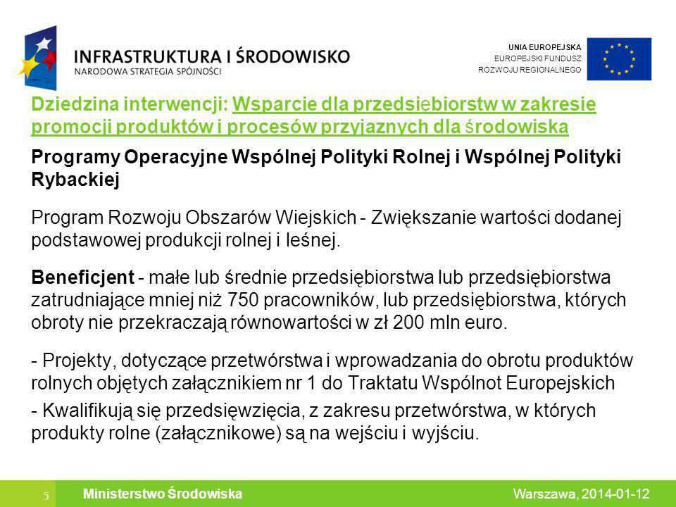 UNIA EUROPEJSKA EUROPEJSKI FUNDUSZ ROZWOJU REGIONALNEGO 5 Warszawa, 2014-01-12 Ministerstwo Środowiska Dziedzina interwencji: Wsparcie dla przedsiębiorstw w zakresie promocji produktów i procesów przyjaznych dla środowiska Programy Operacyjne Wspólnej Polityki Rolnej i Wspólnej Polityki Rybackiej Program Rozwoju Obszarów Wiejskich - Zwiększanie wartości dodanej podstawowej produkcji rolnej i leśnej.