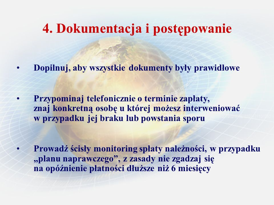 4. Dokumentacja i postępowanie Dopilnuj, aby wszystkie dokumenty były prawidłowe Przypominaj telefonicznie o terminie zapłaty, znaj konkretną osobę u