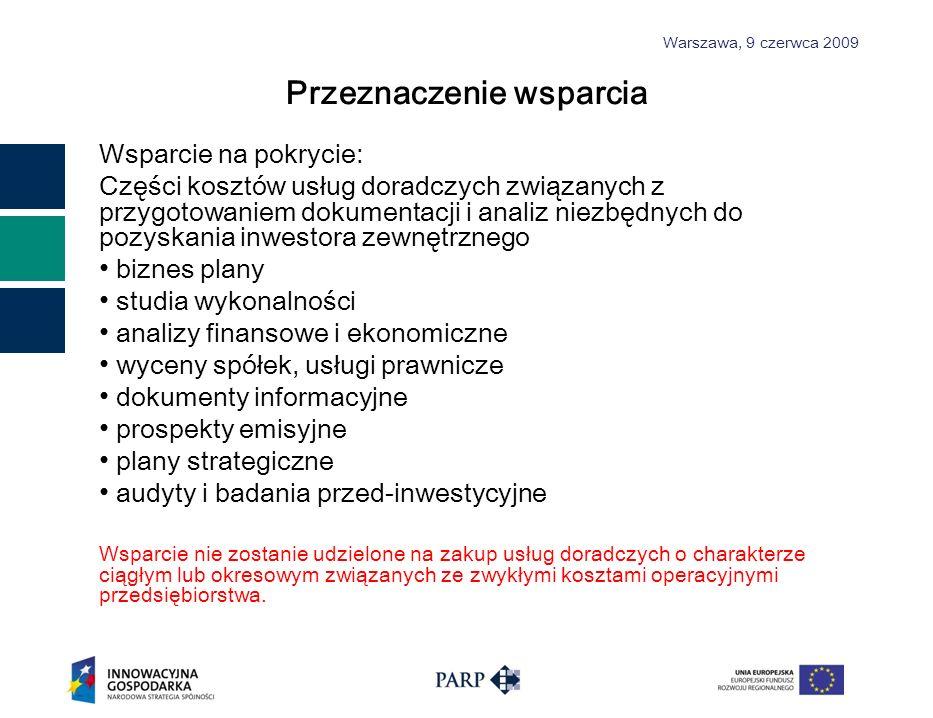 Warszawa, 9 czerwca 2009 Przeznaczenie wsparcia Wsparcie na pokrycie: Części kosztów usług doradczych związanych z przygotowaniem dokumentacji i analiz niezbędnych do pozyskania inwestora zewnętrznego biznes plany studia wykonalności analizy finansowe i ekonomiczne wyceny spółek, usługi prawnicze dokumenty informacyjne prospekty emisyjne plany strategiczne audyty i badania przed-inwestycyjne Wsparcie nie zostanie udzielone na zakup usług doradczych o charakterze ciągłym lub okresowym związanych ze zwykłymi kosztami operacyjnymi przedsiębiorstwa.
