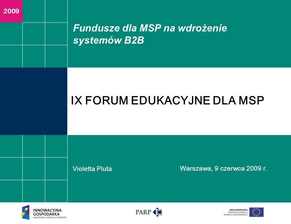 Fundusze dla MSP na wdrożenie systemów B2B Violetta Pluta Warszawa, 9 czerwca 2009 r. 2009 IX FORUM EDUKACYJNE DLA MSP