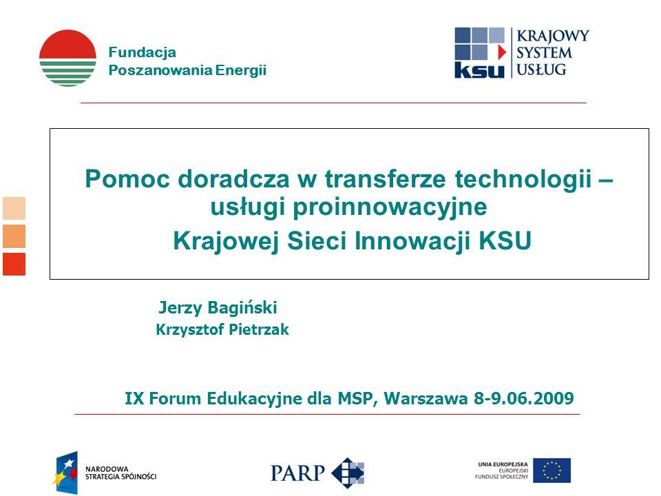Fundacja Poszanowania Energii Pomoc doradcza w transferze technologii – usługi proinnowacyjne Krajowej Sieci Innowacji KSU Jerzy Bagiński Krzysztof Pi