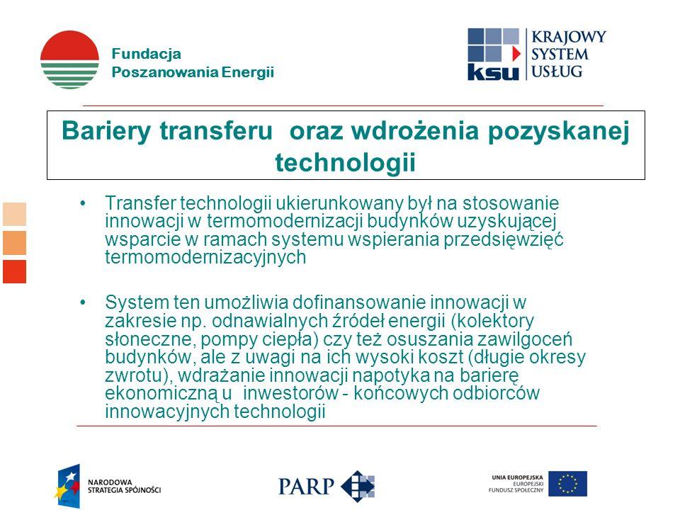 Fundacja Poszanowania Energii Bariery transferu oraz wdrożenia pozyskanej technologii Transfer technologii ukierunkowany był na stosowanie innowacji w termomodernizacji budynków uzyskującej wsparcie w ramach systemu wspierania przedsięwzięć termomodernizacyjnych System ten umożliwia dofinansowanie innowacji w zakresie np.