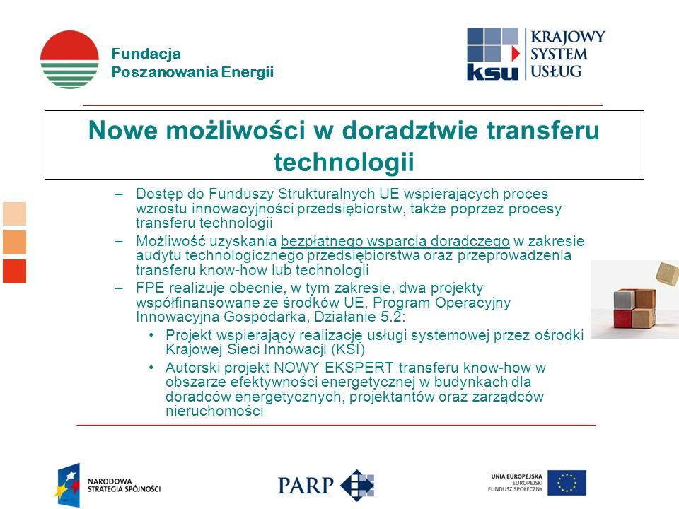 Fundacja Poszanowania Energii Nowe możliwości w doradztwie transferu technologii –Dostęp do Funduszy Strukturalnych UE wspierających proces wzrostu innowacyjności przedsiębiorstw, także poprzez procesy transferu technologii –Możliwość uzyskania bezpłatnego wsparcia doradczego w zakresie audytu technologicznego przedsiębiorstwa oraz przeprowadzenia transferu know-how lub technologii –FPE realizuje obecnie, w tym zakresie, dwa projekty współfinansowane ze środków UE, Program Operacyjny Innowacyjna Gospodarka, Działanie 5.2: Projekt wspierający realizację usługi systemowej przez ośrodki Krajowej Sieci Innowacji (KSI) Autorski projekt NOWY EKSPERT transferu know-how w obszarze efektywności energetycznej w budynkach dla doradców energetycznych, projektantów oraz zarządców nieruchomości