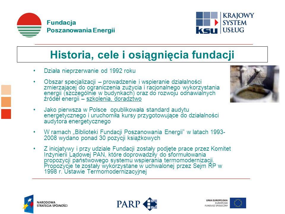 Fundacja Poszanowania Energii Historia, cele i osiągnięcia fundacji Działa nieprzerwanie od 1992 roku Obszar specjalizacji – prowadzenie i wspieranie działalności zmierzającej do ograniczenia zużycia i racjonalnego wykorzystania energii (szczególnie w budynkach) oraz do rozwoju odnawialnych źródeł energii – szkolenia, doradztwo Jako pierwsza w Polsce opublikowała standard audytu energetycznego i uruchomiła kursy przygotowujące do działalności audytora energetycznego W ramach Biblioteki Fundacji Poszanowania Energii w latach 1993- 2008 wydano ponad 30 pozycji książkowych Z inicjatywy i przy udziale Fundacji zostały podjęte prace przez Komitet Inżynierii Lądowej PAN, które doprowadziły do sformułowania propozycji państwowego systemu wspierania termomodernizacji.