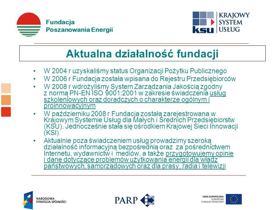 Fundacja Poszanowania Energii Aktualna działalność fundacji W 2004 r uzyskaliśmy status Organizacji Pożytku Publicznego W 2006 r Fundacja została wpisana do Rejestru Przedsiębiorców W 2008 r wdrożyliśmy System Zarządzania Jakością zgodny z normą PN-EN ISO 9001:2001 w zakresie świadczenia usług szkoleniowych oraz doradczych o charakterze ogólnym i proinnowacyjnym W październiku 2008 r Fundacja została zarejestrowana w Krajowym Systemie Usług dla Małych i Średnich Przedsiębiorstw (KSU).
