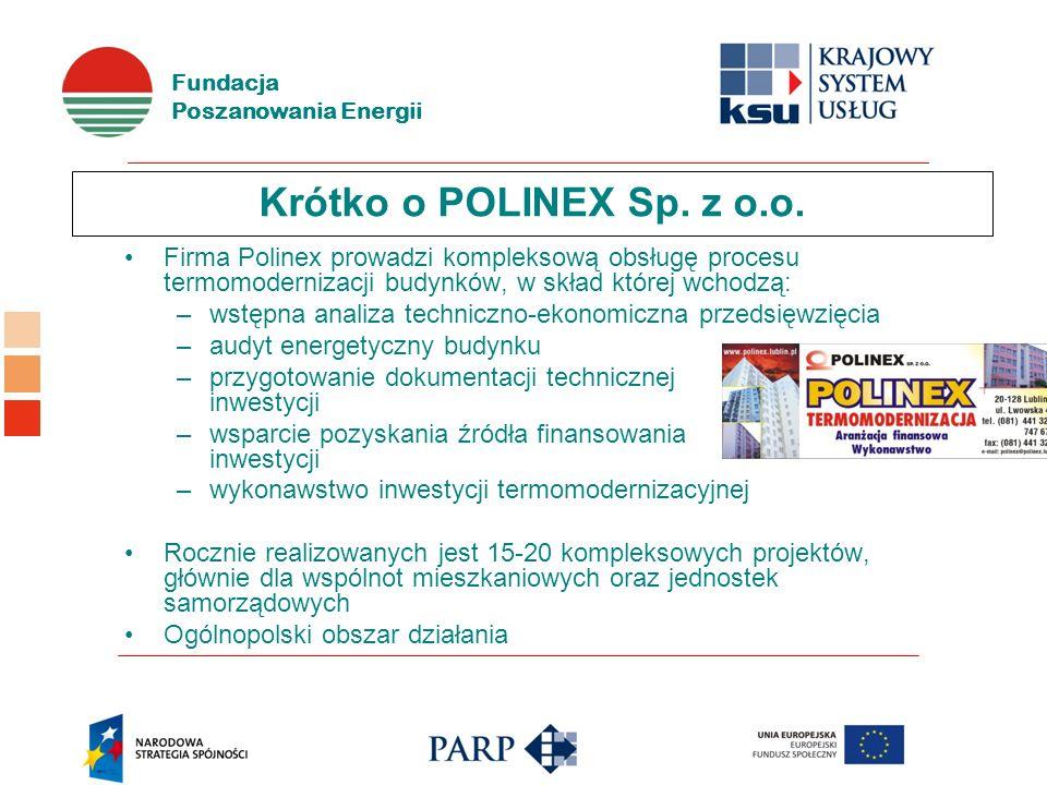 Fundacja Poszanowania Energii Krótko o POLINEX Sp. z o.o. Firma Polinex prowadzi kompleksową obsługę procesu termomodernizacji budynków, w skład które