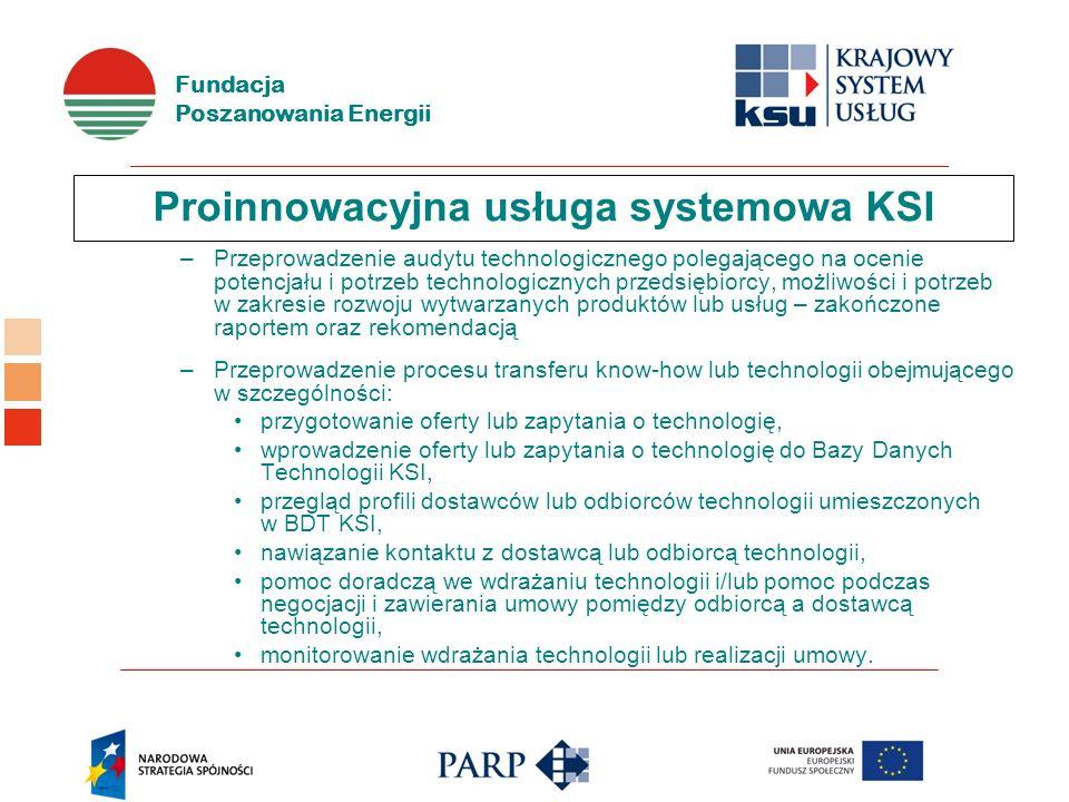 Fundacja Poszanowania Energii Proinnowacyjna usługa systemowa KSI –Przeprowadzenie audytu technologicznego polegającego na ocenie potencjału i potrzeb technologicznych przedsiębiorcy, możliwości i potrzeb w zakresie rozwoju wytwarzanych produktów lub usług – zakończone raportem oraz rekomendacją –Przeprowadzenie procesu transferu know-how lub technologii obejmującego w szczególności: przygotowanie oferty lub zapytania o technologię, wprowadzenie oferty lub zapytania o technologię do Bazy Danych Technologii KSI, przegląd profili dostawców lub odbiorców technologii umieszczonych w BDT KSI, nawiązanie kontaktu z dostawcą lub odbiorcą technologii, pomoc doradczą we wdrażaniu technologii i/lub pomoc podczas negocjacji i zawierania umowy pomiędzy odbiorcą a dostawcą technologii, monitorowanie wdrażania technologii lub realizacji umowy.