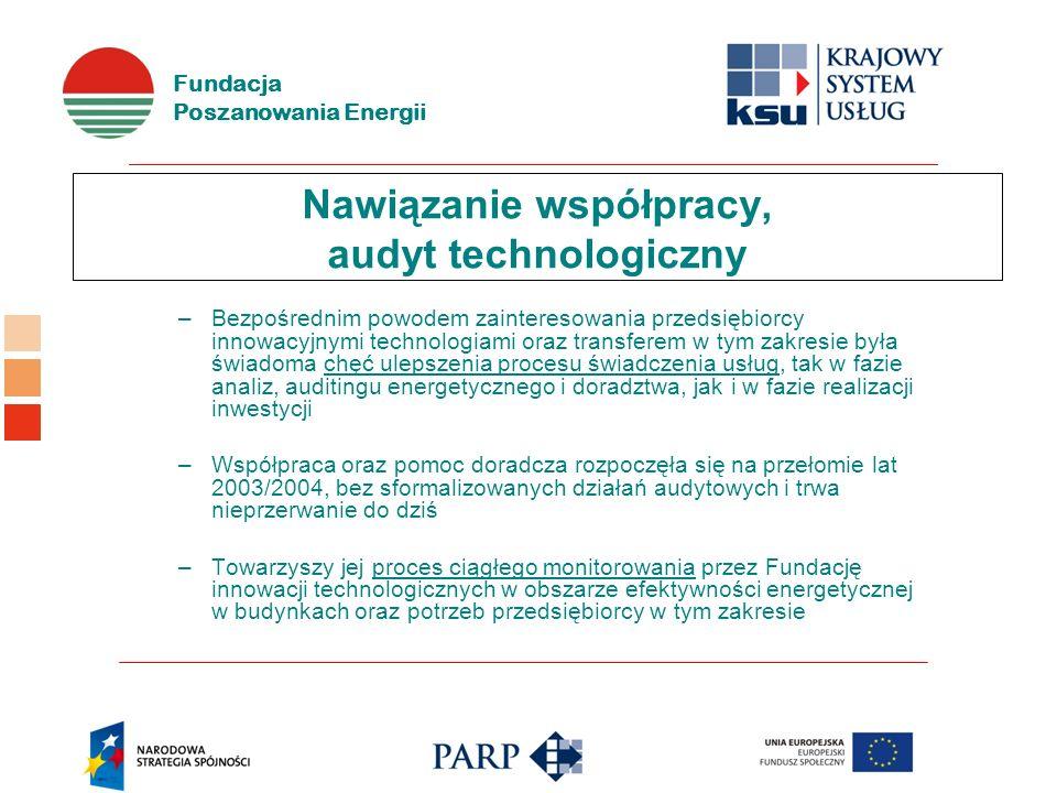 Fundacja Poszanowania Energii Nawiązanie współpracy, audyt technologiczny –Bezpośrednim powodem zainteresowania przedsiębiorcy innowacyjnymi technologiami oraz transferem w tym zakresie była świadoma chęć ulepszenia procesu świadczenia usług, tak w fazie analiz, auditingu energetycznego i doradztwa, jak i w fazie realizacji inwestycji –Współpraca oraz pomoc doradcza rozpoczęła się na przełomie lat 2003/2004, bez sformalizowanych działań audytowych i trwa nieprzerwanie do dziś –Towarzyszy jej proces ciągłego monitorowania przez Fundację innowacji technologicznych w obszarze efektywności energetycznej w budynkach oraz potrzeb przedsiębiorcy w tym zakresie
