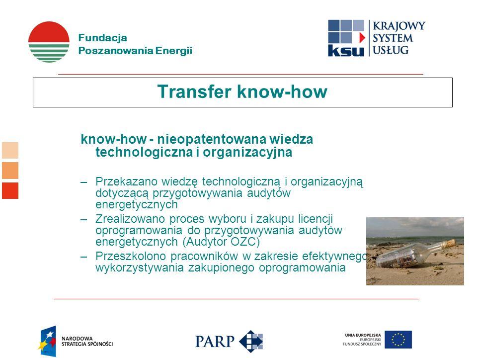 Fundacja Poszanowania Energii Transfer know-how know-how - nieopatentowana wiedza technologiczna i organizacyjna –Przekazano wiedzę technologiczną i organizacyjną dotyczącą przygotowywania audytów energetycznych –Zrealizowano proces wyboru i zakupu licencji oprogramowania do przygotowywania audytów energetycznych (Audytor OZC) –Przeszkolono pracowników w zakresie efektywnego wykorzystywania zakupionego oprogramowania