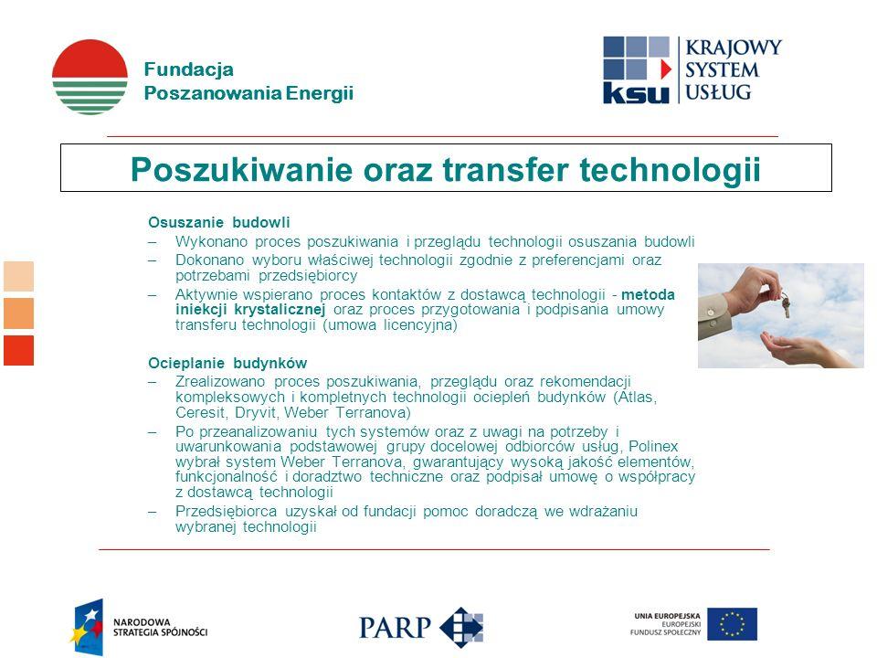 Fundacja Poszanowania Energii Poszukiwanie oraz transfer technologii Osuszanie budowli –Wykonano proces poszukiwania i przeglądu technologii osuszania budowli –Dokonano wyboru właściwej technologii zgodnie z preferencjami oraz potrzebami przedsiębiorcy –Aktywnie wspierano proces kontaktów z dostawcą technologii - metoda iniekcji krystalicznej oraz proces przygotowania i podpisania umowy transferu technologii (umowa licencyjna) Ocieplanie budynków –Zrealizowano proces poszukiwania, przeglądu oraz rekomendacji kompleksowych i kompletnych technologii ociepleń budynków (Atlas, Ceresit, Dryvit, Weber Terranova) –Po przeanalizowaniu tych systemów oraz z uwagi na potrzeby i uwarunkowania podstawowej grupy docelowej odbiorców usług, Polinex wybrał system Weber Terranova, gwarantujący wysoką jakość elementów, funkcjonalność i doradztwo techniczne oraz podpisał umowę o współpracy z dostawcą technologii –Przedsiębiorca uzyskał od fundacji pomoc doradczą we wdrażaniu wybranej technologii