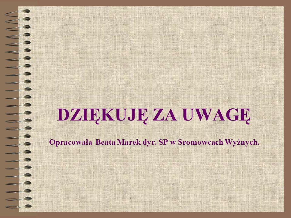 DZIĘKUJĘ ZA UWAGĘ Opracowała Beata Marek dyr. SP w Sromowcach Wyżnych.