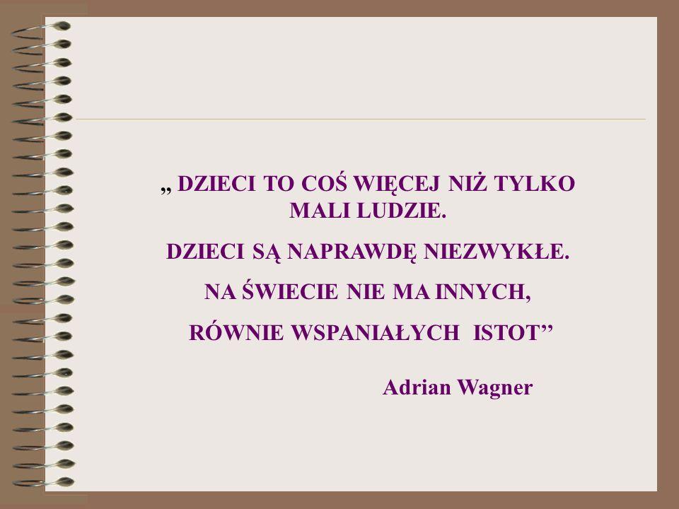 ,, DZIECI TO COŚ WIĘCEJ NIŻ TYLKO MALI LUDZIE. DZIECI SĄ NAPRAWDĘ NIEZWYKŁE. NA ŚWIECIE NIE MA INNYCH, RÓWNIE WSPANIAŁYCH ISTOT Adrian Wagner