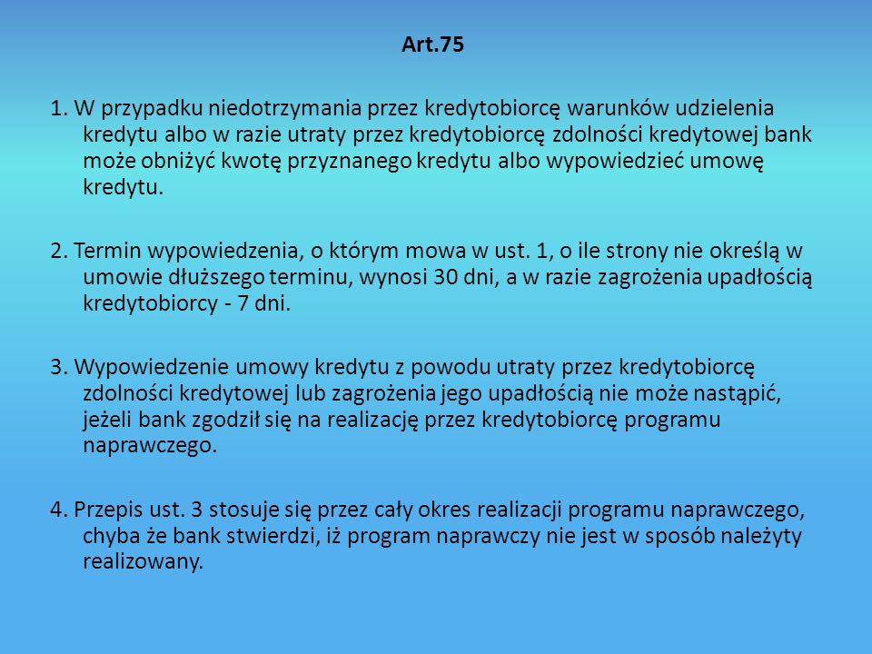 Art.76 a Bank jest obowiązany niezwłocznie powiadomić, w sposób określony w umowie, osoby będące dłużnikami banku z tytułu zabezpieczenia kredytu, jeżeli kredytobiorca opóźnia się z jego spłatą.