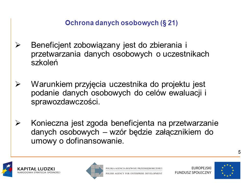 5 Ochrona danych osobowych (§ 21) Beneficjent zobowiązany jest do zbierania i przetwarzania danych osobowych o uczestnikach szkoleń Warunkiem przyjęci