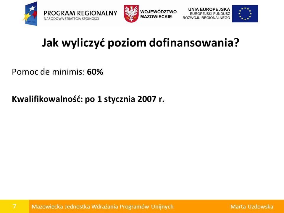 7 Mazowiecka Jednostka Wdrażania Programów UnijnychMarta Uzdowska Jak wyliczyć poziom dofinansowania? Pomoc de minimis: 60% Kwalifikowalność: po 1 sty