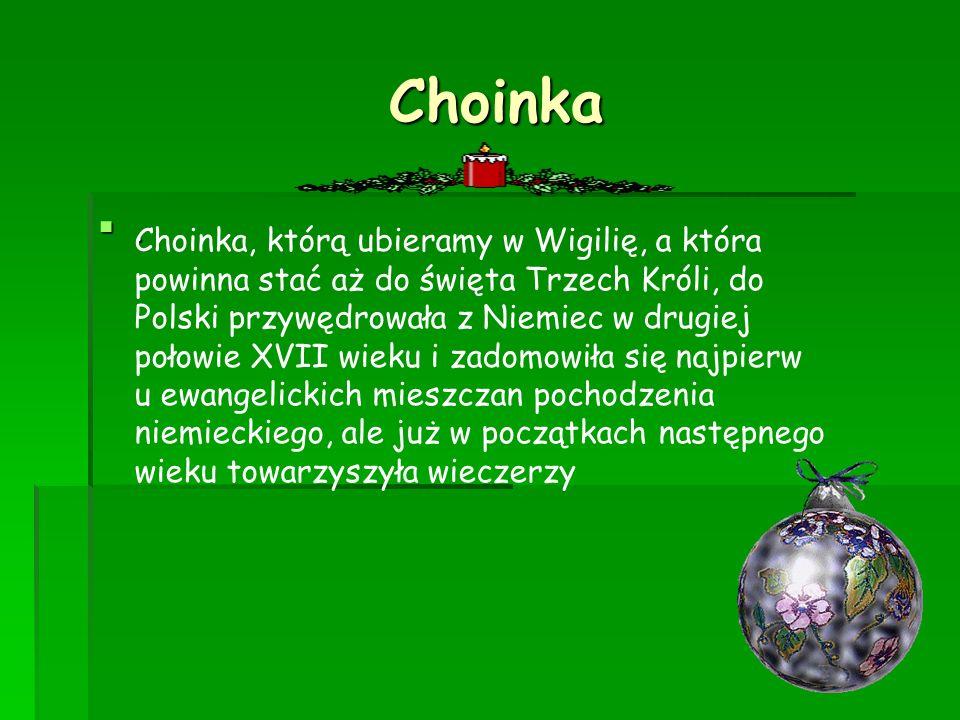 Choinka Choinka. <> Choinka, którą ubieramy w Wigilię, a która powinna stać aż do święta Trzech Króli, do Polski przywędrowała z Niemiec w drugiej poł