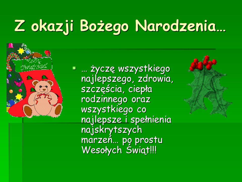 Z okazji Bożego Narodzenia… … życzę wszystkiego najlepszego, zdrowia, szczęścia, ciepła rodzinnego oraz wszystkiego co najlepsze i spełnienia najskryt