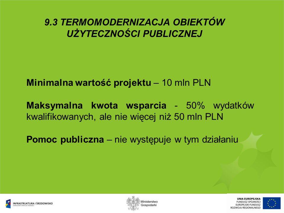 9.3 TERMOMODERNIZACJA OBIEKTÓW UŻYTECZNOŚCI PUBLICZNEJ Minimalna wartość projektu – 10 mln PLN Maksymalna kwota wsparcia - 50% wydatków kwalifikowanyc