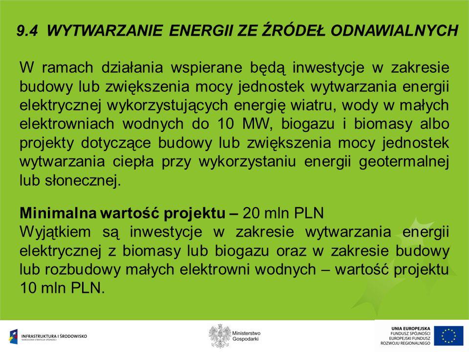 9.4 WYTWARZANIE ENERGII ZE ŹRÓDEŁ ODNAWIALNYCH W ramach działania wspierane będą inwestycje w zakresie budowy lub zwiększenia mocy jednostek wytwarzan