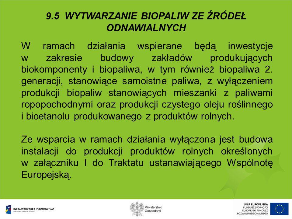 9.5 WYTWARZANIE BIOPALIW ZE ŹRÓDEŁ ODNAWIALNYCH W ramach działania wspierane będą inwestycje w zakresie budowy zakładów produkujących biokomponenty i