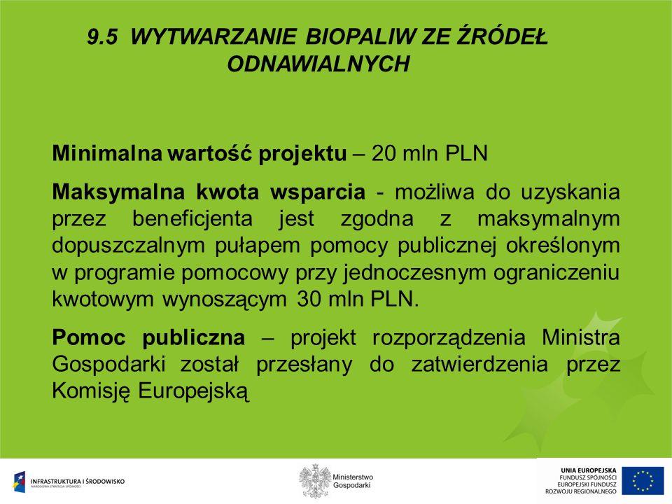 9.5 WYTWARZANIE BIOPALIW ZE ŹRÓDEŁ ODNAWIALNYCH Minimalna wartość projektu – 20 mln PLN Maksymalna kwota wsparcia - możliwa do uzyskania przez benefic