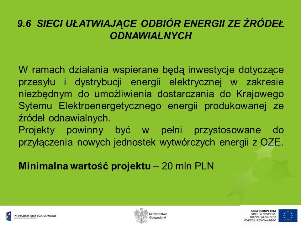 9.6 SIECI UŁATWIAJĄCE ODBIÓR ENERGII ZE ŹRÓDEŁ ODNAWIALNYCH W ramach działania wspierane będą inwestycje dotyczące przesyłu i dystrybucji energii elek