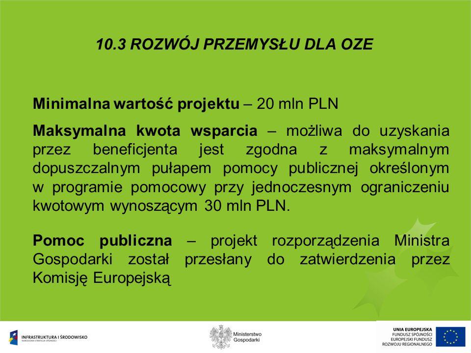 10.3 ROZWÓJ PRZEMYSŁU DLA OZE Minimalna wartość projektu – 20 mln PLN Maksymalna kwota wsparcia – możliwa do uzyskania przez beneficjenta jest zgodna