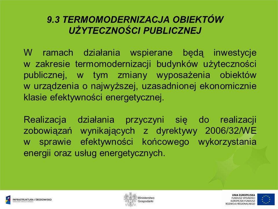 9.3 TERMOMODERNIZACJA OBIEKTÓW UŻYTECZNOŚCI PUBLICZNEJ Minimalna wartość projektu – 10 mln PLN Maksymalna kwota wsparcia - 50% wydatków kwalifikowanych, ale nie więcej niż 50 mln PLN Pomoc publiczna – nie występuje w tym działaniu