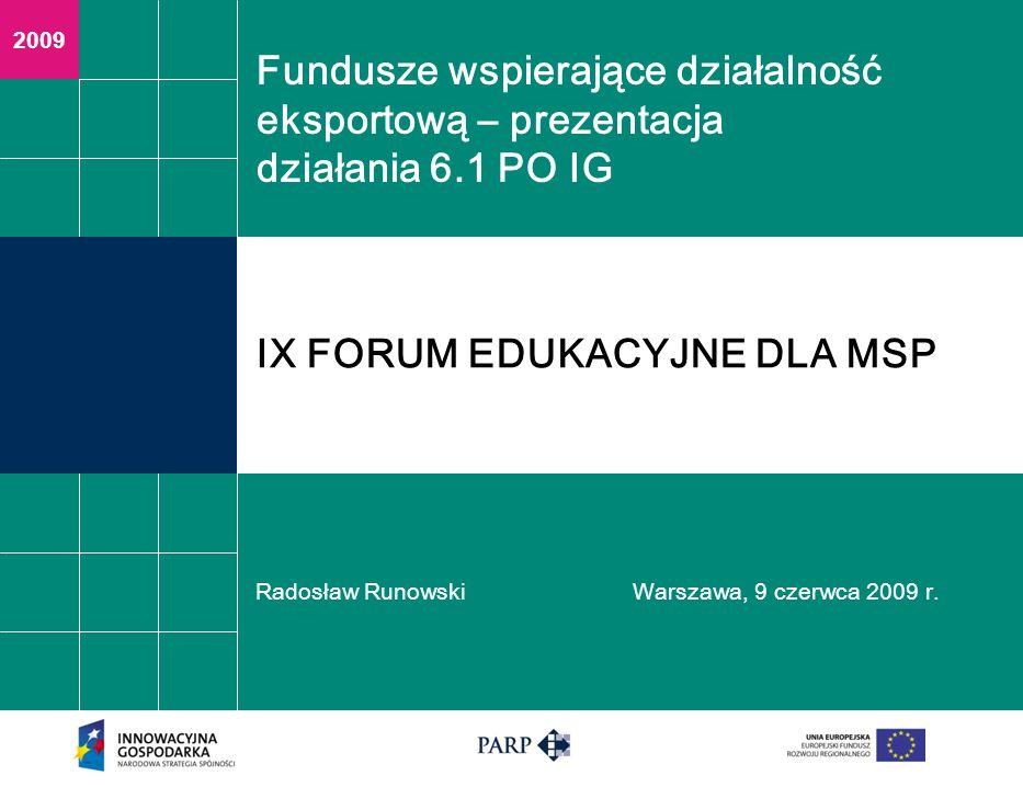 2009 Fundusze wspierające działalność eksportową – prezentacja działania 6.1 PO IG Radosław RunowskiWarszawa, 9 czerwca 2009 r. IX FORUM EDUKACYJNE DL