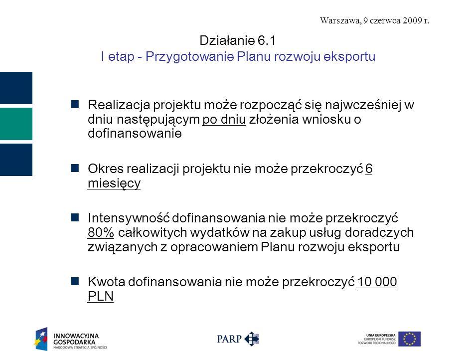 Warszawa, 9 czerwca 2009 r. Działanie 6.1 I etap - Przygotowanie Planu rozwoju eksportu Realizacja projektu może rozpocząć się najwcześniej w dniu nas