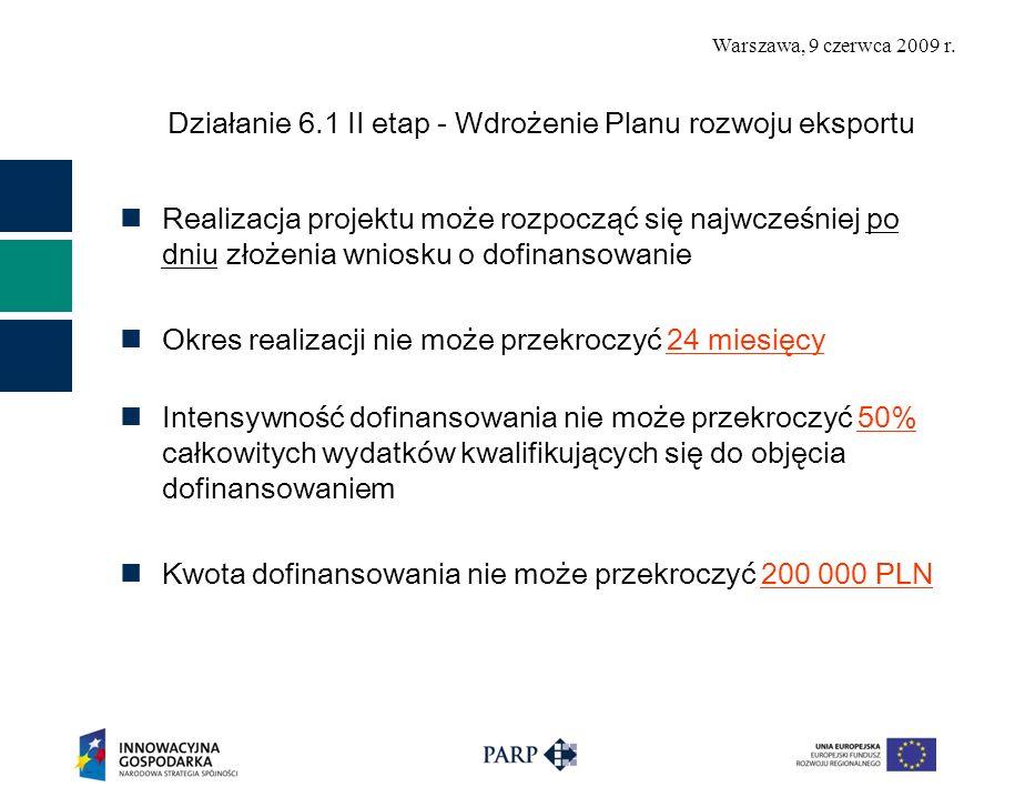 Warszawa, 9 czerwca 2009 r. Działanie 6.1 II etap - Wdrożenie Planu rozwoju eksportu Realizacja projektu może rozpocząć się najwcześniej po dniu złoże