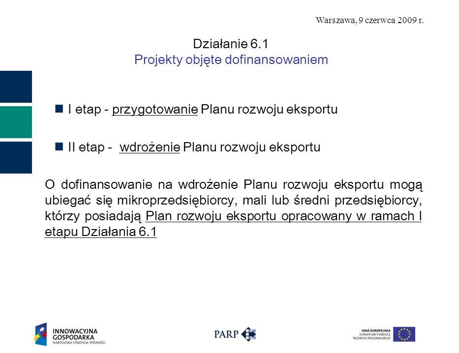 Warszawa, 9 czerwca 2009 r. Działanie 6.1 Projekty objęte dofinansowaniem I etap - przygotowanie Planu rozwoju eksportu II etap - wdrożenie Planu rozw