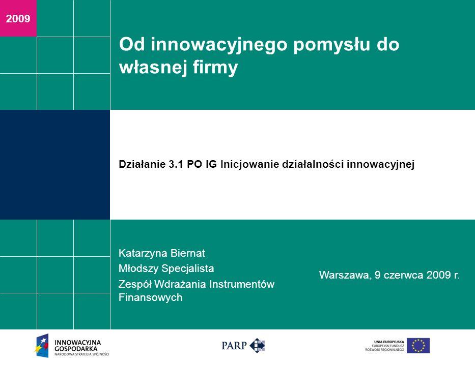 2009 Od innowacyjnego pomysłu do własnej firmy Katarzyna Biernat Młodszy Specjalista Zespół Wdrażania Instrumentów Finansowych Warszawa, 9 czerwca 2009 r.