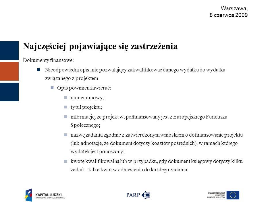 Warszawa, 8 czerwca 2009 Najczęściej pojawiające się zastrzeżenia Dokumenty finansowe: Nieodpowiedni opis, nie pozwalający zakwalifikować danego wydatku do wydatku związanego z projektem Opis powinien zawierać: numer umowy; tytuł projektu; informację, że projekt współfinansowany jest z Europejskiego Funduszu Społecznego; nazwę zadania zgodnie z zatwierdzonym wnioskiem o dofinansowanie projektu (lub adnotację, że dokument dotyczy kosztów pośrednich), w ramach którego wydatek jest ponoszony; kwotę kwalifikowalną lub w przypadku, gdy dokument księgowy dotyczy kilku zadań – kilka kwot w odniesieniu do każdego zadania.