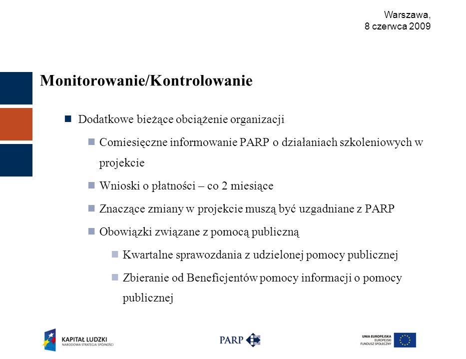 Warszawa, 8 czerwca 2009 Monitorowanie/Kontrolowanie Dodatkowe bieżące obciążenie organizacji Comiesięczne informowanie PARP o działaniach szkoleniowych w projekcie Wnioski o płatności – co 2 miesiące Znaczące zmiany w projekcie muszą być uzgadniane z PARP Obowiązki związane z pomocą publiczną Kwartalne sprawozdania z udzielonej pomocy publicznej Zbieranie od Beneficjentów pomocy informacji o pomocy publicznej