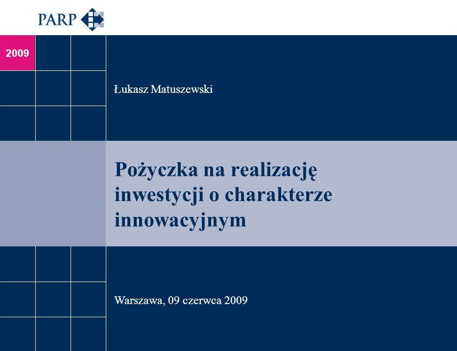 2009 Pożyczka na realizację inwestycji o charakterze innowacyjnym Łukasz Matuszewski Warszawa, 09 czerwca 2009