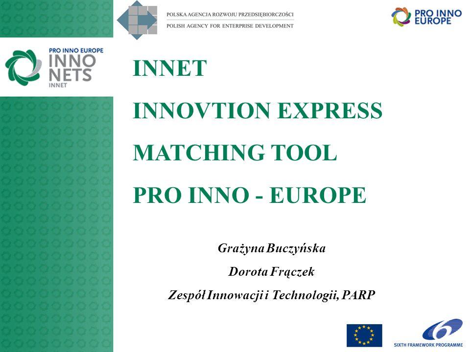 INNET INNOVTION EXPRESS MATCHING TOOL PRO INNO - EUROPE Grażyna Buczyńska Dorota Frączek Zespół Innowacji i Technologii, PARP