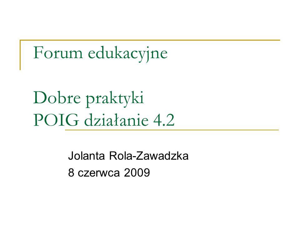 Forum edukacyjne Dobre praktyki POIG działanie 4.2 Jolanta Rola-Zawadzka 8 czerwca 2009
