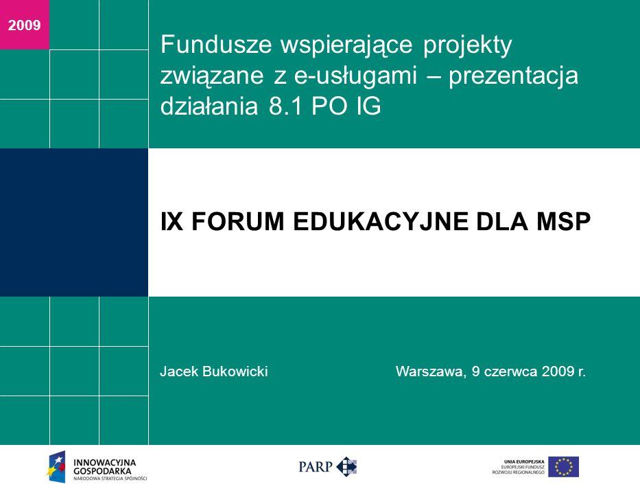 2009 Fundusze wspierające projekty związane z e-usługami – prezentacja działania 8.1 PO IG Jacek BukowickiWarszawa, 9 czerwca 2009 r. IX FORUM EDUKACY