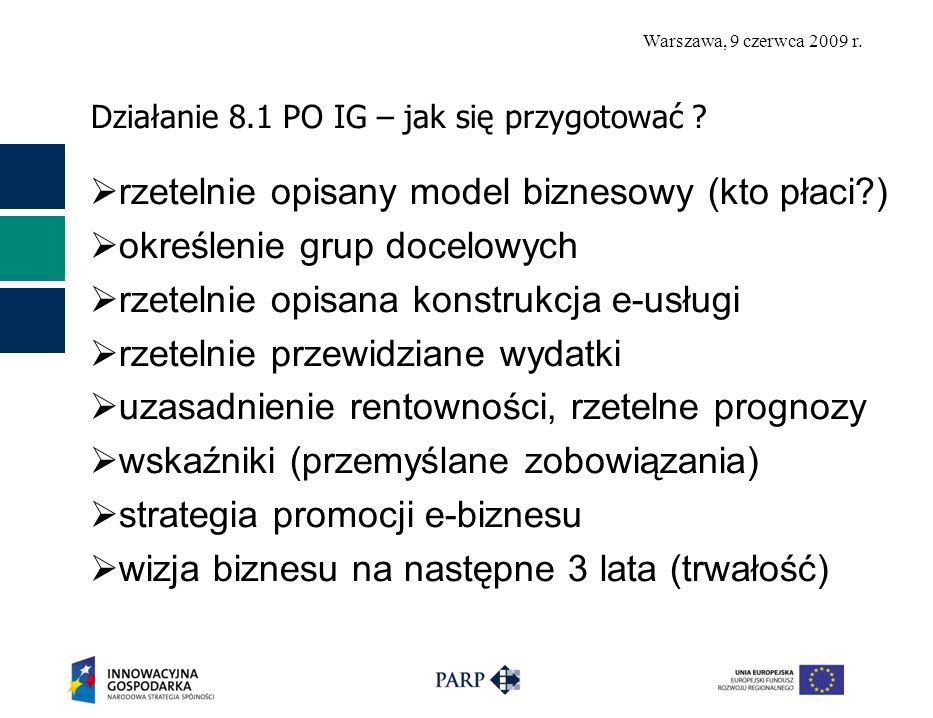 Warszawa, 9 czerwca 2009 r. Działanie 8.1 PO IG – jak się przygotować ? rzetelnie opisany model biznesowy (kto płaci?) określenie grup docelowych rzet