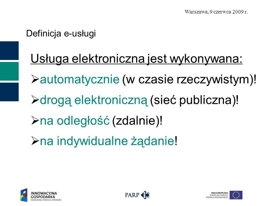 Warszawa, 9 czerwca 2009 r. Definicja e-usługi Usługa elektroniczna jest wykonywana: automatycznie (w czasie rzeczywistym)! drogą elektroniczną (sieć