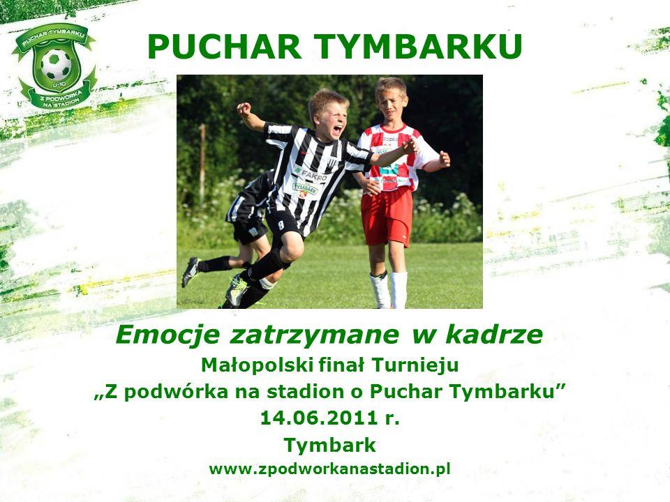 PUCHAR TYMBARKU Emocje zatrzymane w kadrze Małopolski finał Turnieju Z podwórka na stadion o Puchar Tymbarku 14.06.2011 r.