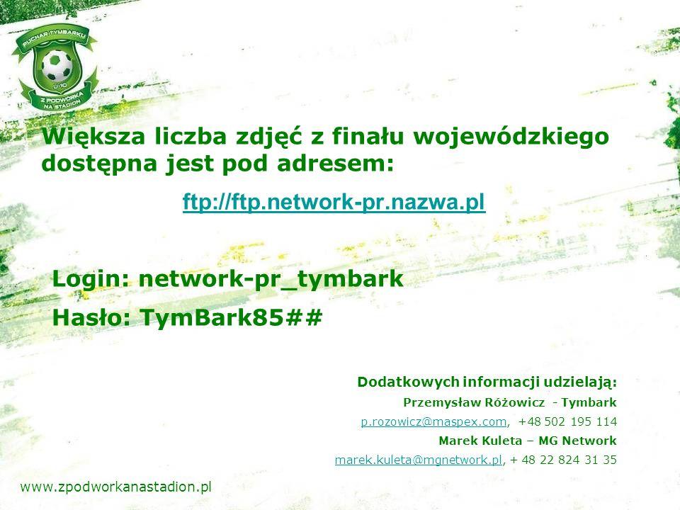 Większa liczba zdjęć z finału wojewódzkiego dostępna jest pod adresem: ftp://ftp.network-pr.nazwa.pl Login: network-pr_tymbark Hasło: TymBark85## Dodatkowych informacji udzielają: Przemysław Różowicz - Tymbark p.rozowicz@maspex.comp.rozowicz@maspex.com, +48 502 195 114 Marek Kuleta – MG Network marek.kuleta@mgnetwork.plmarek.kuleta@mgnetwork.pl, + 48 22 824 31 35 www.zpodworkanastadion.pl