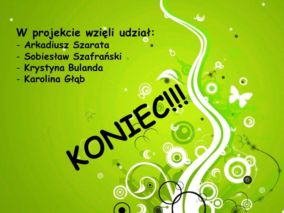 W projekcie wzięli udział: - Arkadiusz Szarata - Sobiesław Szafrański - Krystyna Bulanda - Karolina Głąb K O N I E C ! ! !
