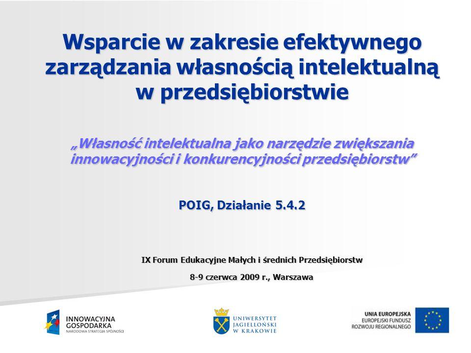 Wsparcie w zakresie efektywnego zarządzania własnością intelektualną w przedsiębiorstwie Własność intelektualna jako narzędzie zwiększania innowacyjności i konkurencyjności przedsiębiorstw POIG, Działanie 5.4.2 IX Forum Edukacyjne Małych i średnich Przedsiębiorstw 8-9 czerwca 2009 r., Warszawa
