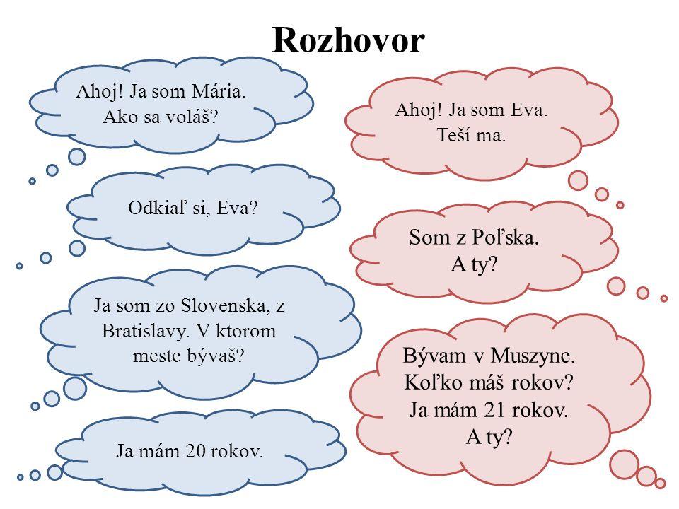 Rozhovor Ahoj! Ja som Mária. Ako sa voláš? Ahoj! Ja som Eva. Teší ma. Odkiaľ si, Eva? Som z Poľska. A ty? Ja som zo Slovenska, z Bratislavy. V ktorom