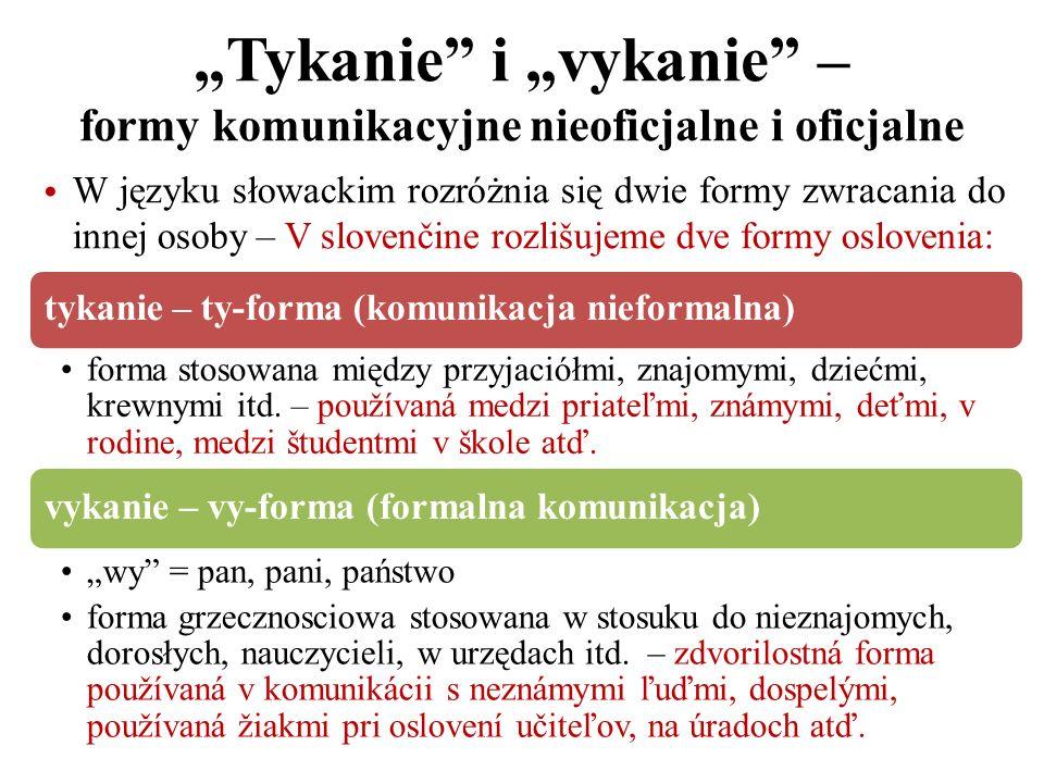 Tykanie i vykanie – formy komunikacyjne nieoficjalne i oficjalne W języku słowackim rozróżnia się dwie formy zwracania do innej osoby – V slovenčine r