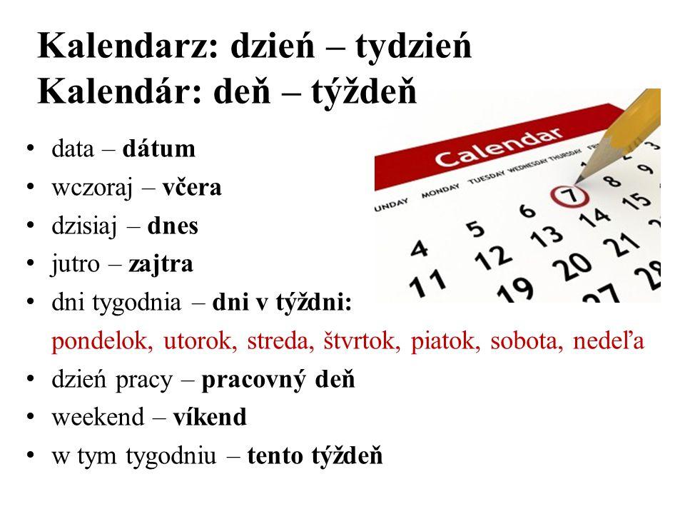 data – dátum wczoraj – včera dzisiaj – dnes jutro – zajtra dni tygodnia – dni v týždni: pondelok, utorok, streda, štvrtok, piatok, sobota, nedeľa dzie